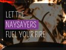 Let the naysayers fuel your fire: An answer to the critics